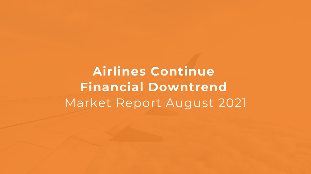 Airline Market: Airlines Continue Financial Downtrend - Market Report August 2021