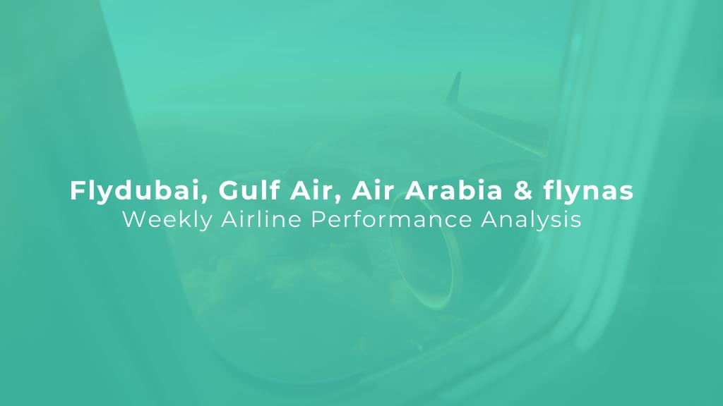 Weekly Airline Analysis: Flydubai, Gulf Air, Air Arabia & flynas