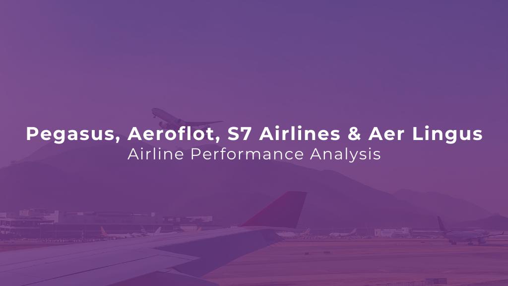 Weekly Airline Performance Analysis: Pegasus, Aeroflot, S7 Airlines & Aer Lingus